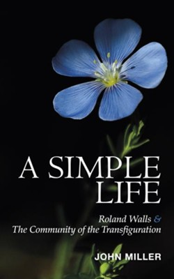 A Simple Life: Roland Walls & The Community of The Transfiguration  -     By: John Miller