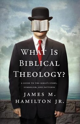 What Is Biblical Theology?: A Guide to the Bible's Story, Symbolism, and Patterns  -     By: James M. Hamilton Jr.
