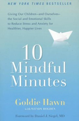10 Mindful Minutes  -     By: Goldie Hawn, Wendy Holden, Daniel J. Siegel M.D.