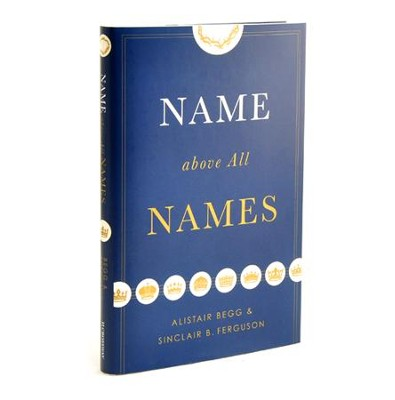 Name Above All Names   -     By: Alistair Begg, Sinclair B. Ferguson