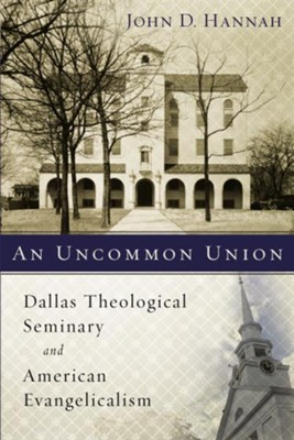 An Uncommon Union: Dallas Theological Seminary and American Evangelicalism  -     By: John D. Hannah(ED.)