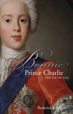 Bonnie Prince Charlie: Truth or Lies  -     By: Roderick Graham