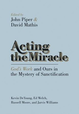 Acting the Miracle: God's Work and Ours in the Mystery of Sanctification  -     Edited By: John Piper, David Mathis, Russell D. Moore, Ed Welch     By: Kevin DeYoung