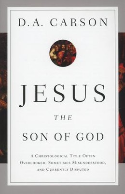 Jesus the Son of God: A Christological Title Often Overlooked, Sometimes Misunderstood, and Currently Disputed  -     By: D.A. Carson