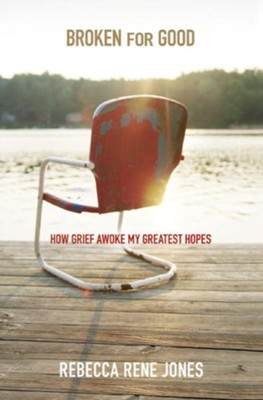 Broken For Good: How Grief Awoke My Greatest Hopes  -     By: Rebecca Jones