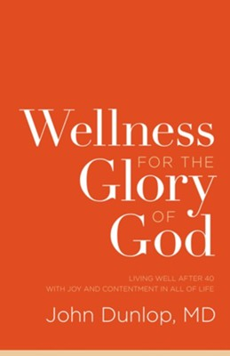 Wellness for the Glory of God: Living Well after 40 with Joy and Contentment in All of Life  -     By: John Dunlop M.D.