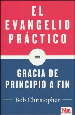 El Evangelio Practico es Gracia de Principio a Fin (Simple Gospel, Simply Grace)  -     By: Bob Christopher