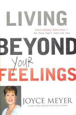 Living Beyond Your Feelings: Controlling Emotions--So They Don't Control You  -     By: Joyce Meyer