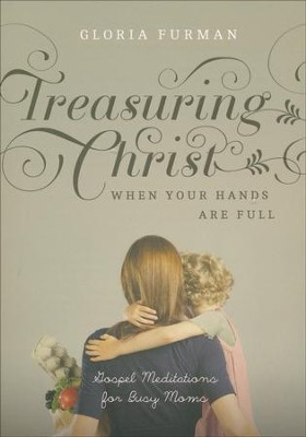 Treasuring Christ When Your Hands Are Full: Gospel Meditations for Busy Moms  -     By: Gloria Furman