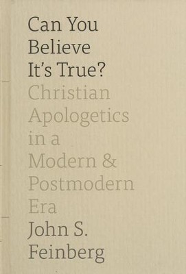 Can You Believe It's True?: Christian Apologetics in a Modern and Postmodern Era  -     By: John S. Feinberg