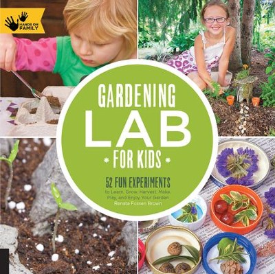 Gardening Lab for Kids: 52 Fun Experiments to Learn, Grow, Harvest, Make, Play, and Enjoy Your Garden  -     By: Renata Fossen Brown