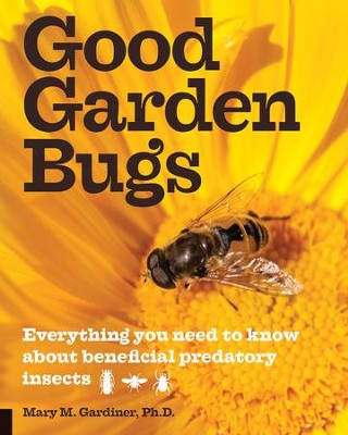 Good Garden Bugs: Everything You Need to Know about Beneficial Insects  -     By: Mary M. Gardiner Ph.D.
