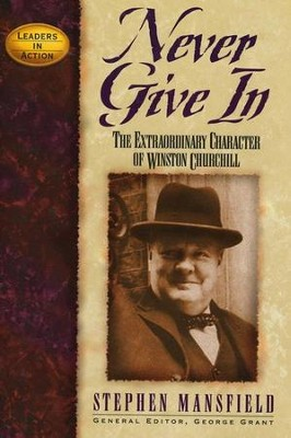 Never Give In: The Extraordinary Character of Winston Churchill, The Leaders in Action Series  -     By: Stephen Mansfield