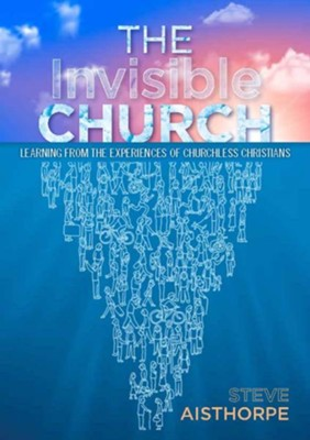 The Invisible Church: Learning from the Experiences of Churchless Christians  -     By: Steve Aisthorpe