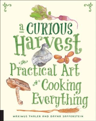 Curious Harvest: The Practical Art of Cooking Everything  -     By: Maximus Thaler, Dayna Safferstein