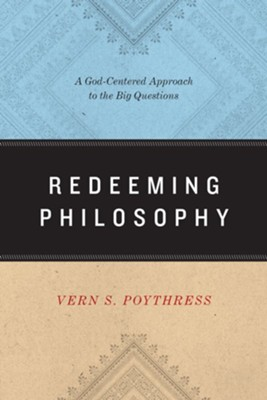 Redeeming Philosophy: A God-Centered Approach to the Big Questions  -     By: Vern S. Poythress