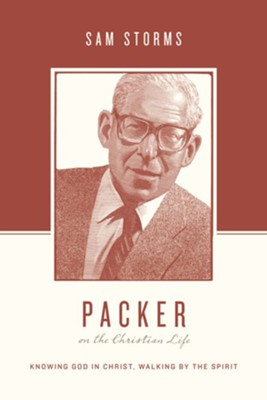 Packer on the Christian Life: Knowing God in Christ, Walking by the Spirit  -     By: Sam Storms, Stephen J. Nichols, Justin Taylor