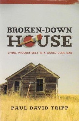 Broken-Down House: Living Productively in a World Gone Bad  -     By: Paul David Tripp