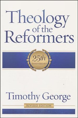 Theology of the Reformers, 25th Anniversary Revised Edition   -     By: Timothy George