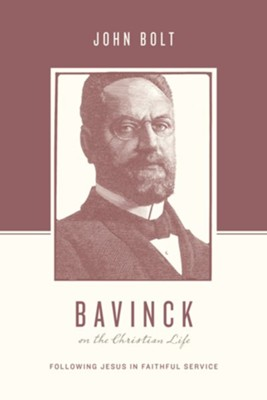 Bavinck on the Christian Life: Following Jesus in Faithful Service  -     By: John Bolt