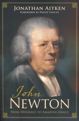 John Newton: From Disgrace to Amazing Grace  -     By: Jonathan Aitken, Philip Yancey