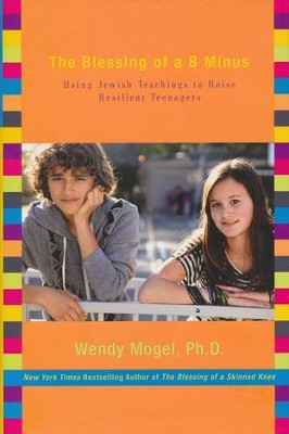 The Blessing of a B Minus: Using Jewish Teachings to Raise Resilient Teenagers  -     By: Wendy Mogel