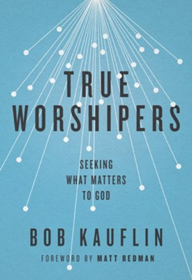 True Worshipers: Seeking What Matters to God  -     By: Bob Kauflin