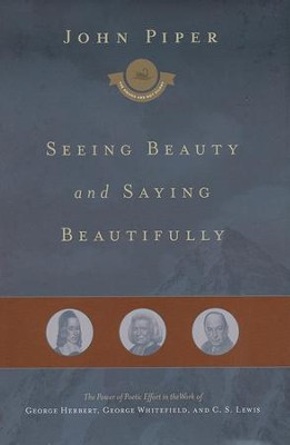 Seeing Beauty and Saying Beautifully: The Power of Poetic Effort in the Work of George Herbert, George Whitefield, and C. S. Lewis  -     By: John Piper