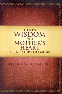 God's Wisdom for a Mother's Heart: A Bible Study for Moms: Bobbie ...
