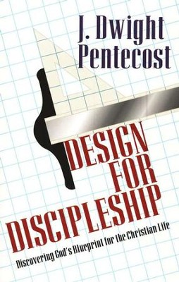 Design for Discipleship: Discovering God's Blueprint for the Christian Life  -     By: J. Dwight Pentecost
