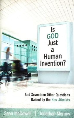 Is God Just a Human Invention? And Seventeen Other Questions Raised by the New Atheists  -     By: Sean McDowell, Jonathan Morrow