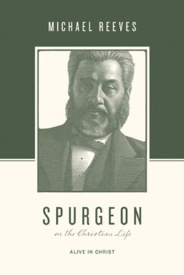 Spurgeon on the Christian Life: Alive in Christ  -     Edited By: Justin Taylor, Stephen J. Nichols     By: Michael Reeves
