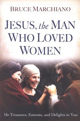 Jesus, the Man Who Loved Women: He Treasures, Esteems, and Delights in You  -     By: Bruce Marchiano