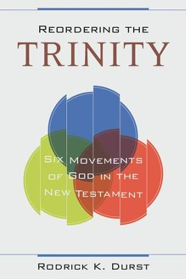 Reordering the Trinity: Six Movements of God in the New Testament  -     By: Rodrick K. Durst