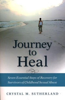 Journey to Heal: Seven Essential Steps of Recovery for Survivors of Childhood Sexual Abuse  -     By: Crystal M. Sutherland