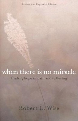 When There Is No Miracle: Finding Hope in Pain and Suffering  -     By: Robert L. Wise