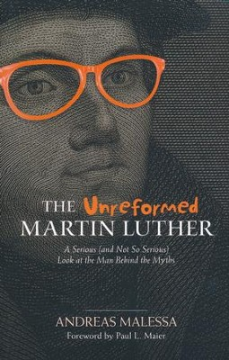 The Unreformed Martin Luther: A Serious (and Not So Serious) Look at the Man Behind the Myths  -     By: Andreas Malessa