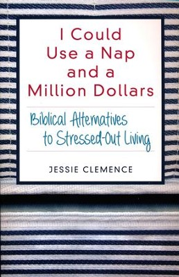 I Could Use a Nap and a Million Dollars: Biblical Alternatives to Stressed-Out Living  -     By: Jessie Clemence