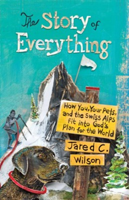 The Story of Everything: How You, Your Pets, and the Swiss Alps Fit into God's Plan for the World  -     By: Jared C. Wilson