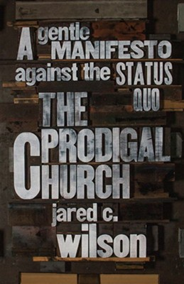The Prodigal Church: A Gentle Manifesto against the Status Quo  -     By: Jared C. Wilson