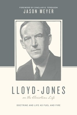 Lloyd-Jones on the Christian Life: Doctrine and Life as Fuel and Fire  -     By: Jason C. Meyer, Sinclair B. Ferguson, Stephen J. Nichols
