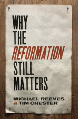 Why the Reformation Still Matters  -     By: Michael Reeves, Tim Chester