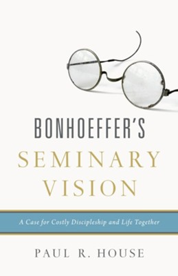 Bonhoeffer's Seminary Vision: A Case for Costly Discipleship and Life Together  -     By: Paul R. House