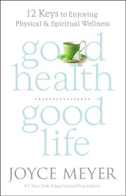 Good Health, Good Life: 12 Keys To Enjoying Physical And Spiritual Wellness  -     By: Joyce Meyer