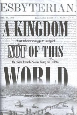 A Kingdom Not of This World: Stuart Robinson's Struggle to Distinguish the Sacred from the Secular During the Civil War  -     By: Preston Graham Jr.