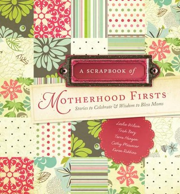 A Scrapbook of Motherhood Firsts: Stories to Celebrate and Wisdom to Bless Moms  -