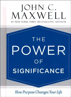 The Power of Significance: How Purpose Changes  Your Life  -     By: John C. Maxwell