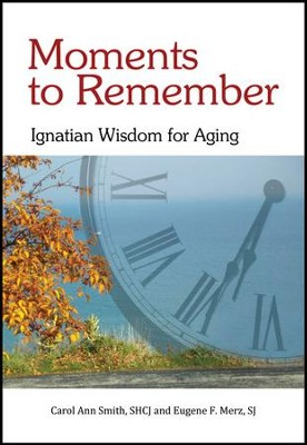 Moments to Remember: Ignatian Wisdom for Aging   -     By: Carol Ann Smith SHCJ, Eugene F. Merz S.J.