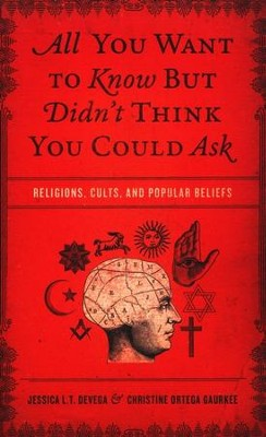 All You Want to Know But Didn't Think You Could Ask: Religions, Cults, and Popular Beliefs  -     By: Jessica deVega