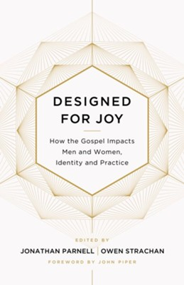 Designed for Joy: How the Gospel Impacts Men and Women, Identity and Practice  -     Edited By: Owen D. Strachan, Jonathan Parnell     By: Owen D. Strachan(Ed.), Jonathan Parnell(Ed.) & Denny Burk